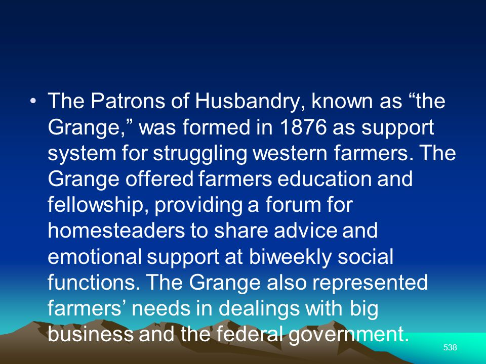 538 The Patrons of Husbandry, known as the Grange, was formed in 1876 as support system for struggling western farmers.
