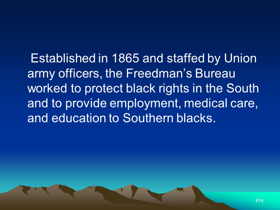 414 Established in 1865 and staffed by Union army officers, the Freedmans Bureau worked to protect black rights in the South and to provide employment, medical care, and education to Southern blacks.