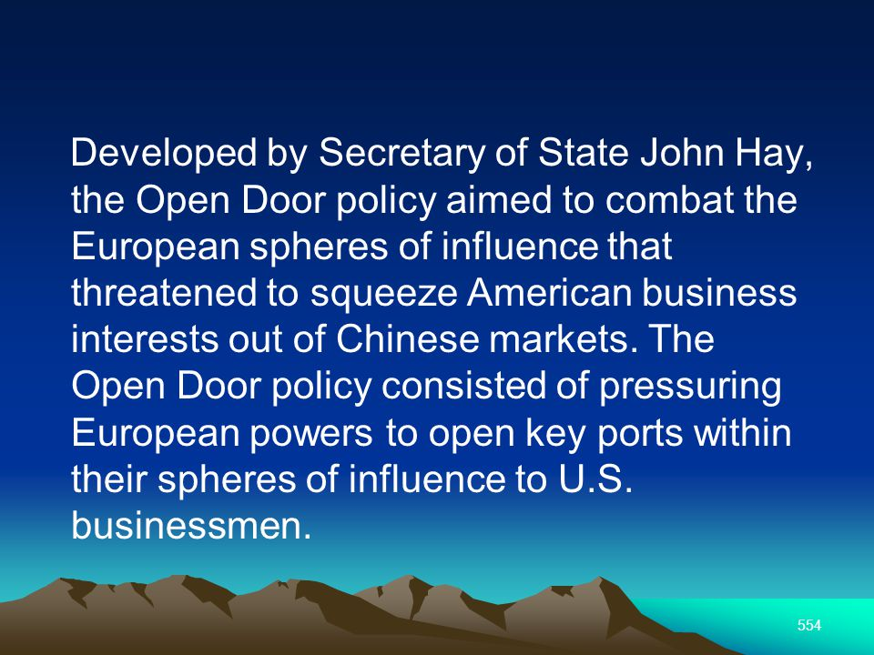 554 Developed by Secretary of State John Hay, the Open Door policy aimed to combat the European spheres of influence that threatened to squeeze American business interests out of Chinese markets.
