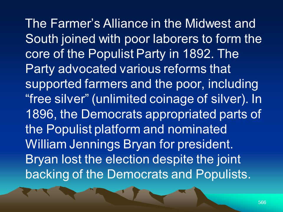 566 The Farmers Alliance in the Midwest and South joined with poor laborers to form the core of the Populist Party in 1892.