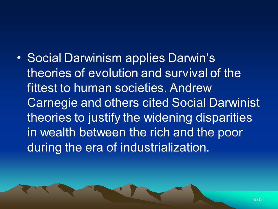 570 Social Darwinism applies Darwins theories of evolution and survival of the fittest to human societies.
