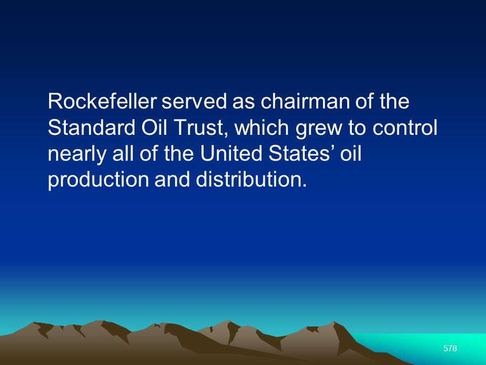 578 Rockefeller served as chairman of the Standard Oil Trust, which grew to control nearly all of the United States oil production and distribution.
