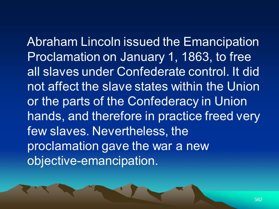 582 Abraham Lincoln issued the Emancipation Proclamation on January 1, 1863, to free all slaves under Confederate control.
