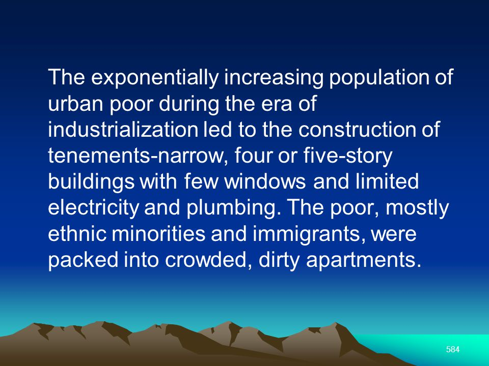 584 The exponentially increasing population of urban poor during the era of industrialization led to the construction of tenements-narrow, four or five-story buildings with few windows and limited electricity and plumbing.