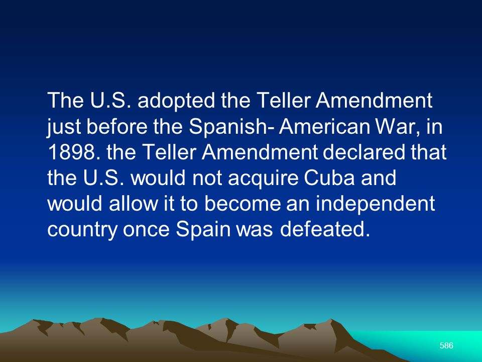 586 The U.S. adopted the Teller Amendment just before the Spanish- American War, in 1898.