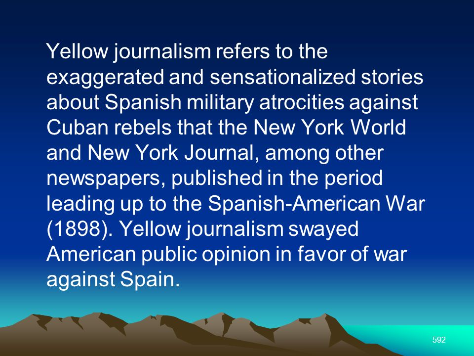 592 Yellow journalism refers to the exaggerated and sensationalized stories about Spanish military atrocities against Cuban rebels that the New York World and New York Journal, among other newspapers, published in the period leading up to the Spanish-American War (1898).