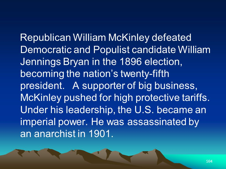 594 Republican William McKinley defeated Democratic and Populist candidate William Jennings Bryan in the 1896 election, becoming the nations twenty-fifth president.
