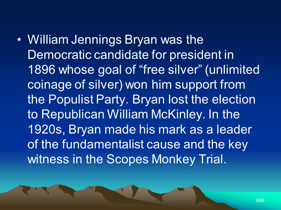 600 William Jennings Bryan was the Democratic candidate for president in 1896 whose goal of free silver (unlimited coinage of silver) won him support from the Populist Party.