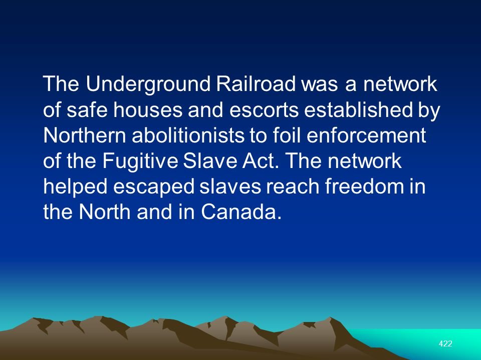 422 The Underground Railroad was a network of safe houses and escorts established by Northern abolitionists to foil enforcement of the Fugitive Slave Act.