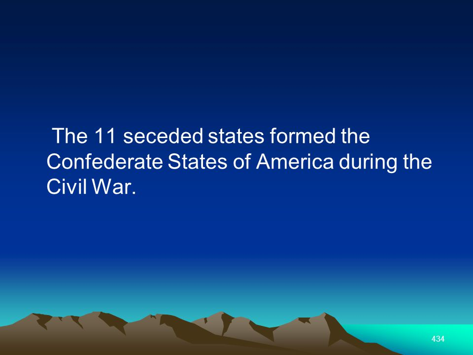 434 The 11 seceded states formed the Confederate States of America during the Civil War.
