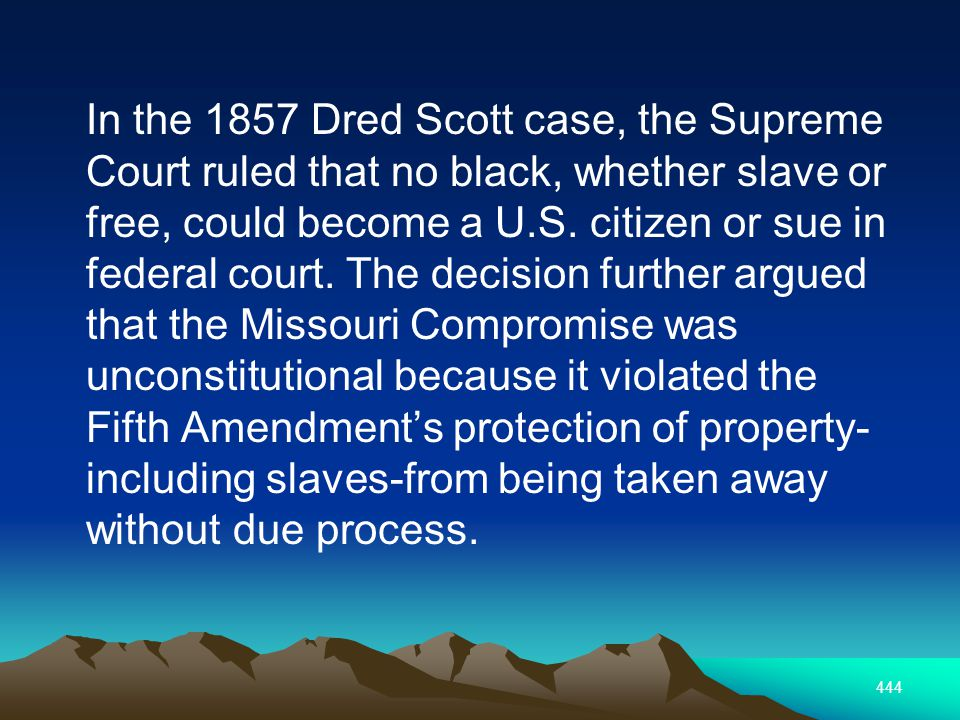 444 In the 1857 Dred Scott case, the Supreme Court ruled that no black, whether slave or free, could become a U.S.