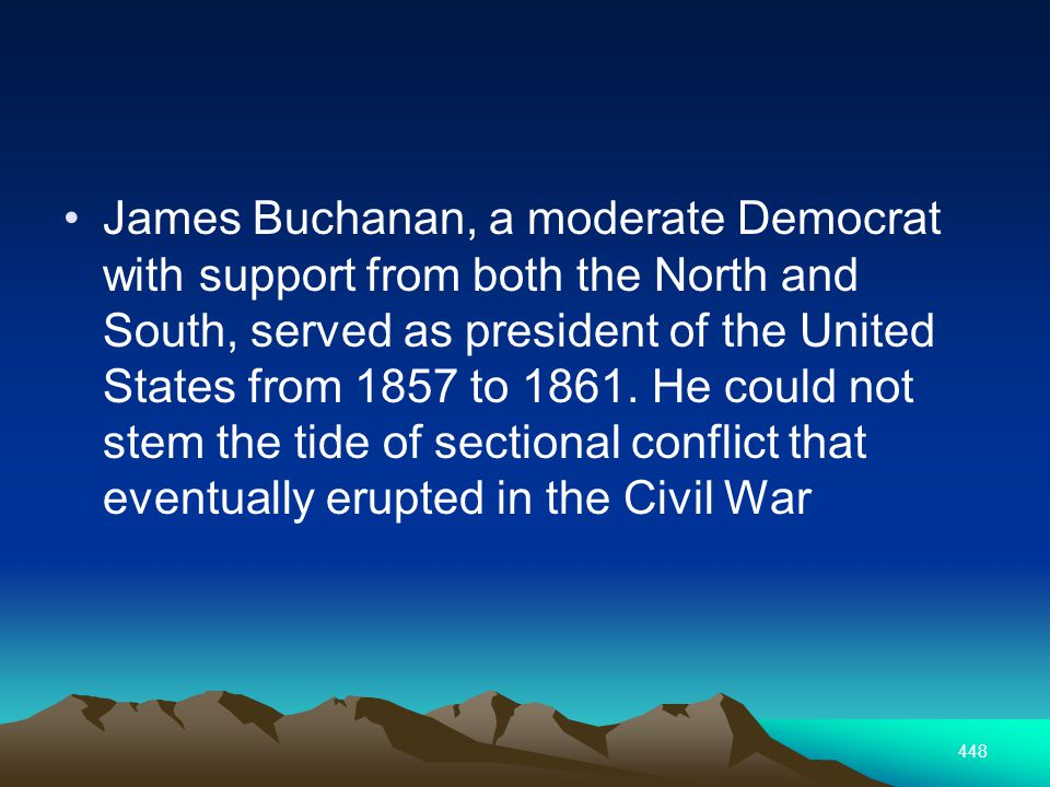 448 James Buchanan, a moderate Democrat with support from both the North and South, served as president of the United States from 1857 to 1861.