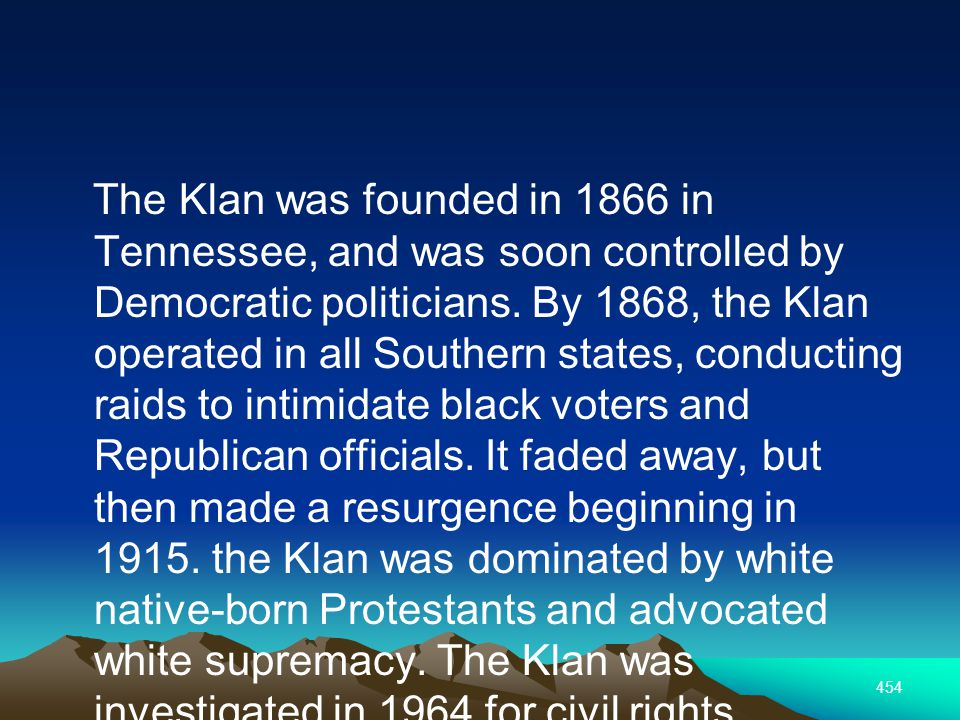 454 The Klan was founded in 1866 in Tennessee, and was soon controlled by Democratic politicians.