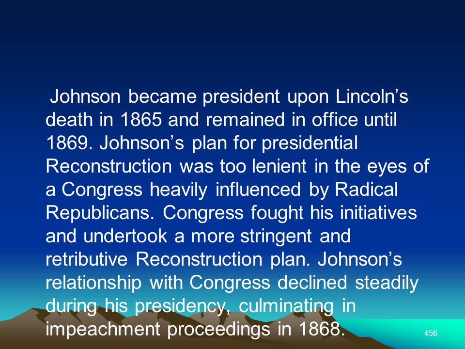 456 Johnson became president upon Lincolns death in 1865 and remained in office until 1869.