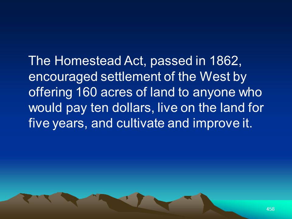 458 The Homestead Act, passed in 1862, encouraged settlement of the West by offering 160 acres of land to anyone who would pay ten dollars, live on the land for five years, and cultivate and improve it.