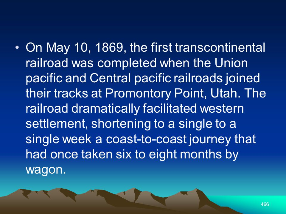 466 On May 10, 1869, the first transcontinental railroad was completed when the Union pacific and Central pacific railroads joined their tracks at Promontory Point, Utah.