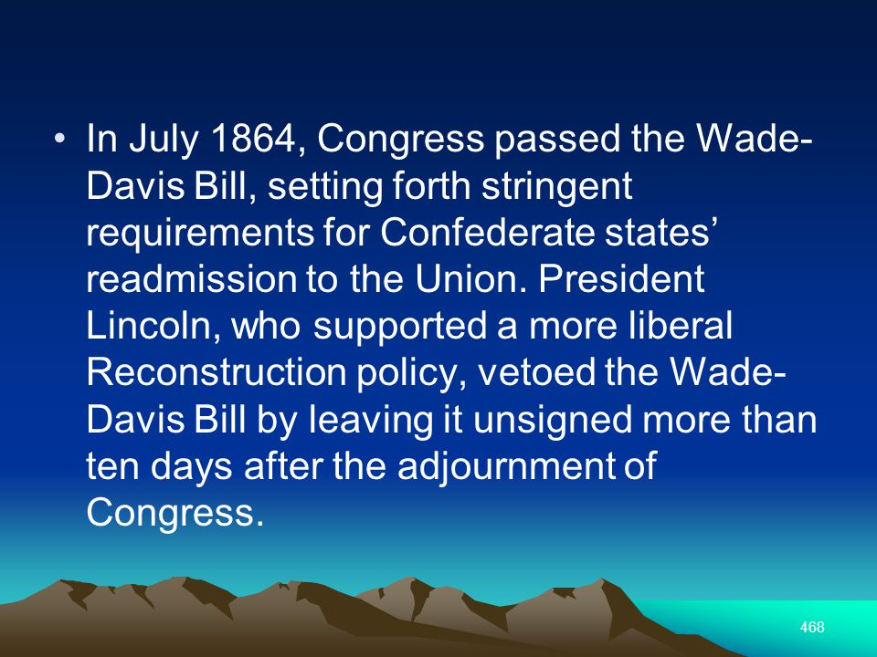 468 In July 1864, Congress passed the Wade- Davis Bill, setting forth stringent requirements for Confederate states readmission to the Union.