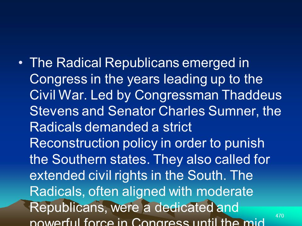 470 The Radical Republicans emerged in Congress in the years leading up to the Civil War.