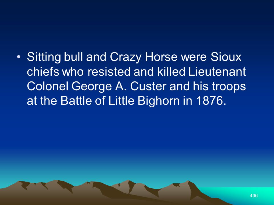 496 Sitting bull and Crazy Horse were Sioux chiefs who resisted and killed Lieutenant Colonel George A.