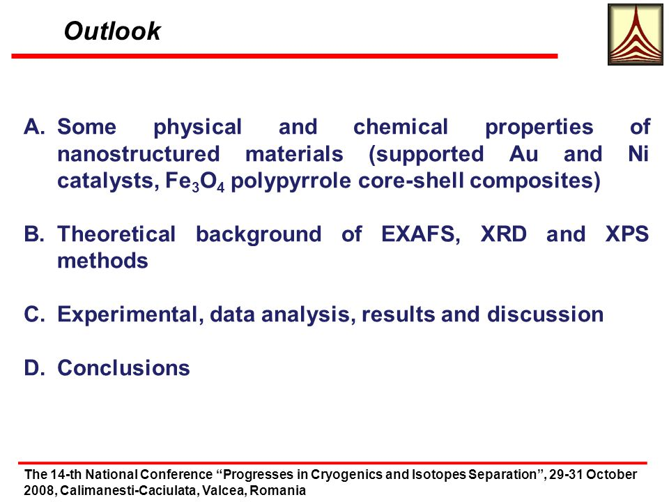 Outlook The 14-th National Conference Progresses in Cryogenics and Isotopes Separation, 29-31 October 2008, Calimanesti-Caciulata, Valcea, Romania A.Some physical and chemical properties of nanostructured materials (supported Au and Ni catalysts, Fe 3 O 4 polypyrrole core-shell composites) B.Theoretical background of EXAFS, XRD and XPS methods C.Experimental, data analysis, results and discussion D.Conclusions