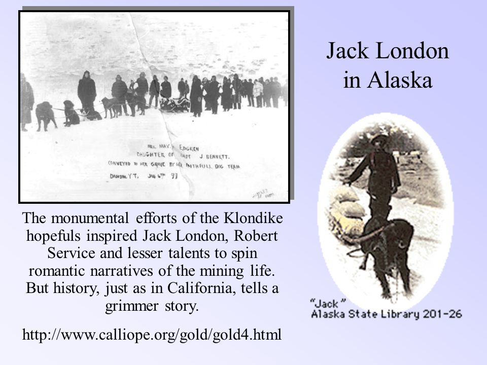 Jack London in Alaska The monumental efforts of the Klondike hopefuls inspired Jack London, Robert Service and lesser talents to spin romantic narrati