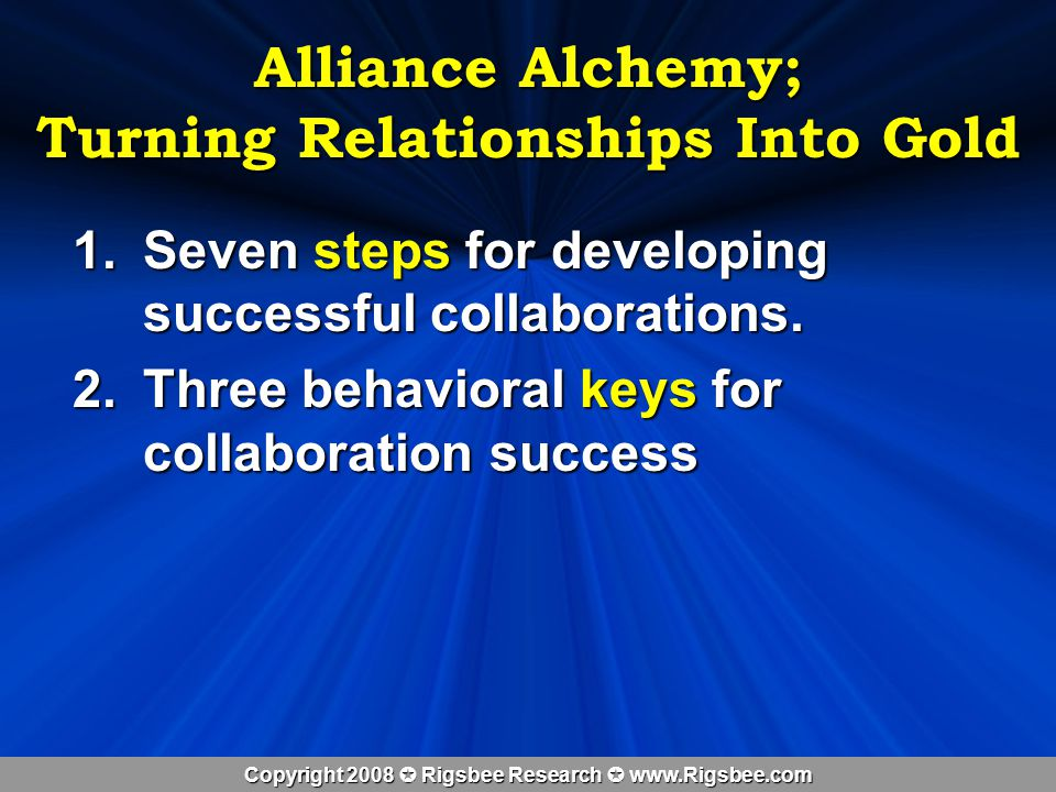 Copyright 2008 Rigsbee Research www.Rigsbee.com Alliance Alchemy; Turning Relationships Into Gold 1.Seven steps for developing successful collaborations.