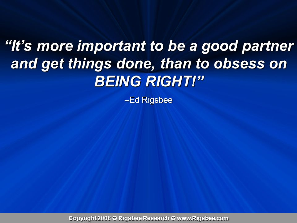 Copyright 2008 Rigsbee Research www.Rigsbee.com Its more important to be a good partner and get things done, than to obsess on BEING RIGHT.
