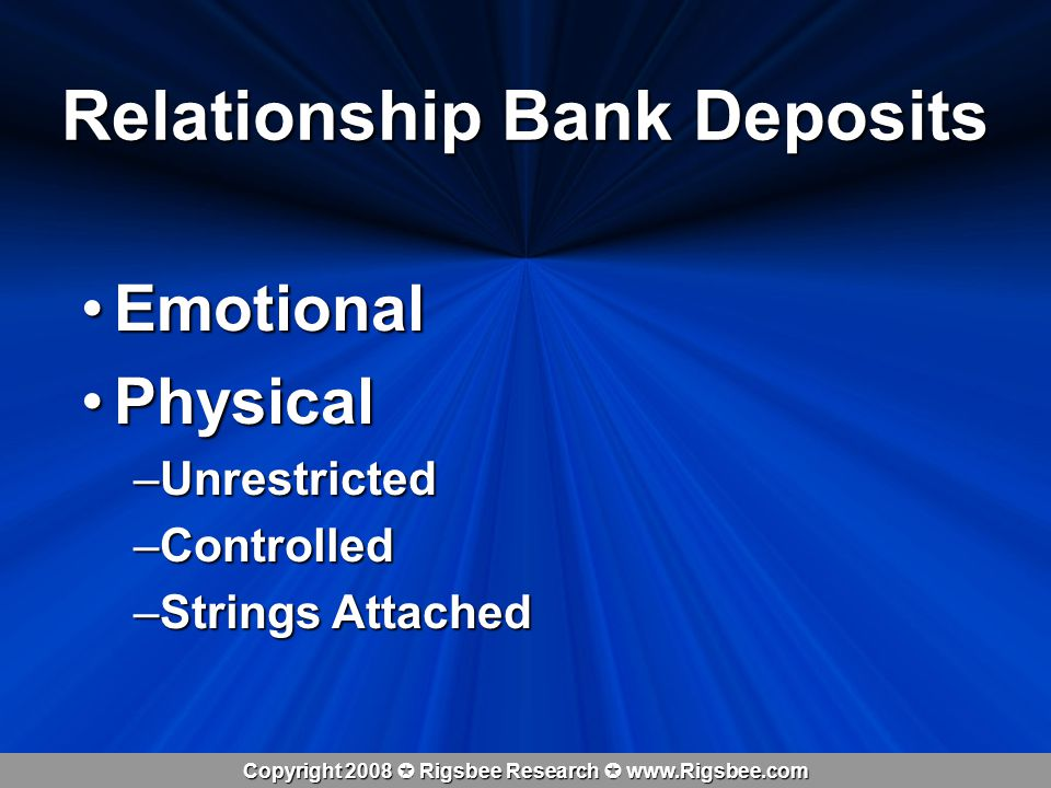 Copyright 2008 Rigsbee Research www.Rigsbee.com EmotionalEmotional PhysicalPhysical –Unrestricted –Controlled –Strings Attached Relationship Bank Deposits