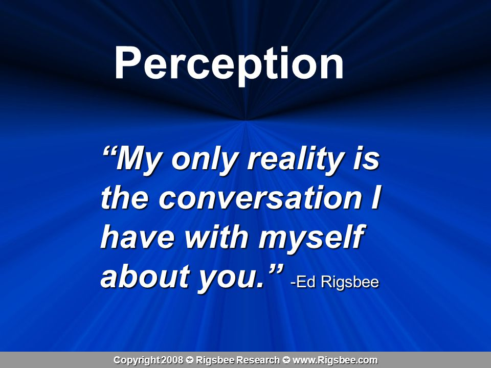 Copyright 2008 Rigsbee Research www.Rigsbee.com Perception My only reality is the conversation I have with myself about you.