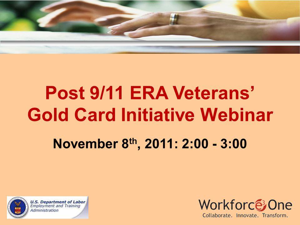Post 9/11 ERA Veterans Gold Card Initiative Webinar November 8 th, 2011: 2:00 - 3:00