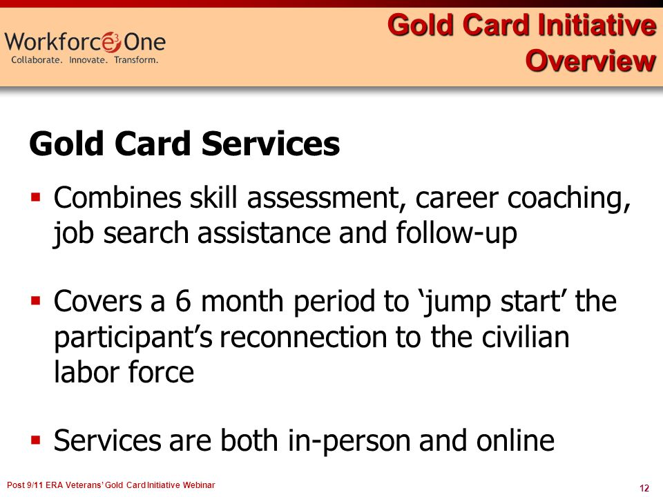 12 Post 9/11 ERA Veterans Gold Card Initiative Webinar Gold Card Services Combines skill assessment, career coaching, job search assistance and follow-up Covers a 6 month period to jump start the participants reconnection to the civilian labor force Services are both in-person and online Gold Card Initiative Overview