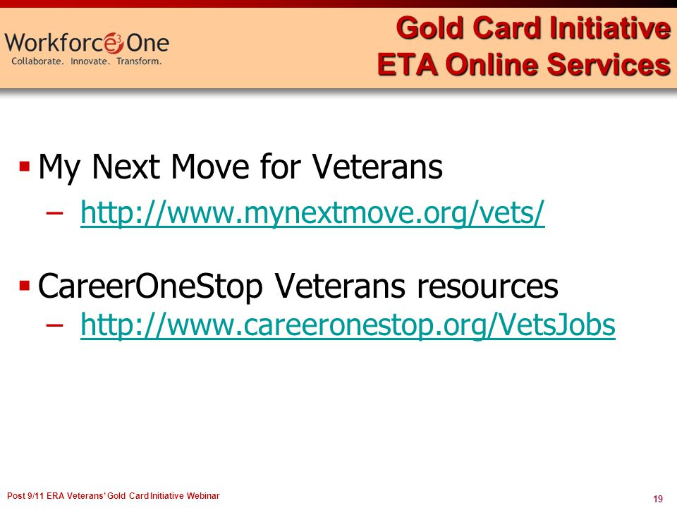 19 Post 9/11 ERA Veterans Gold Card Initiative Webinar Gold Card Initiative ETA Online Services My Next Move for Veterans –http://www.mynextmove.org/vets/http://www.mynextmove.org/vets/ CareerOneStop Veterans resources –http://www.careeronestop.org/VetsJobshttp://www.careeronestop.org/VetsJobs