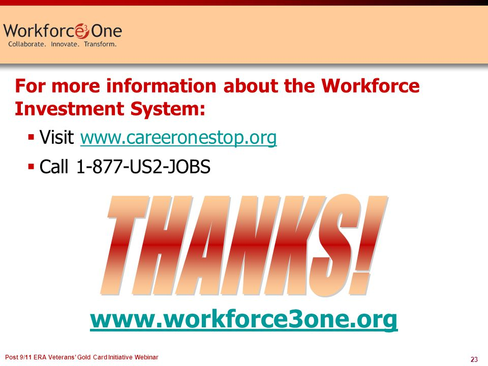 23 Post 9/11 ERA Veterans Gold Card Initiative Webinar www.workforce3one.org For more information about the Workforce Investment System: Visit www.careeronestop.orgwww.careeronestop.org Call 1-877-US2-JOBS