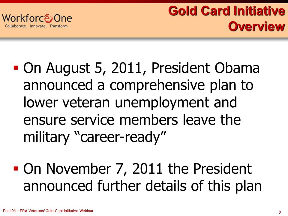 8 Post 9/11 ERA Veterans Gold Card Initiative Webinar Gold Card Initiative Overview On August 5, 2011, President Obama announced a comprehensive plan to lower veteran unemployment and ensure service members leave the military career-ready On November 7, 2011 the President announced further details of this plan