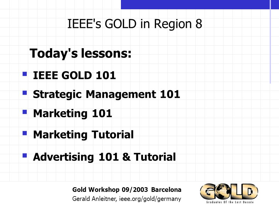 Gold Workshop 09/2003 Barcelona Gerald Anleitner, ieee.org/gold/germany IEEE s GOLD in Region 8 IEEE GOLD 101 Strategic Management 101 Marketing 101 Marketing Tutorial Advertising 101 & Tutorial Today s lessons:
