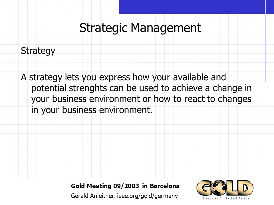 Gold Meeting 09/2003 in Barcelona Gerald Anleitner, ieee.org/gold/germany Strategic Management Strategy A strategy lets you express how your available and potential strenghts can be used to achieve a change in your business environment or how to react to changes in your business environment.