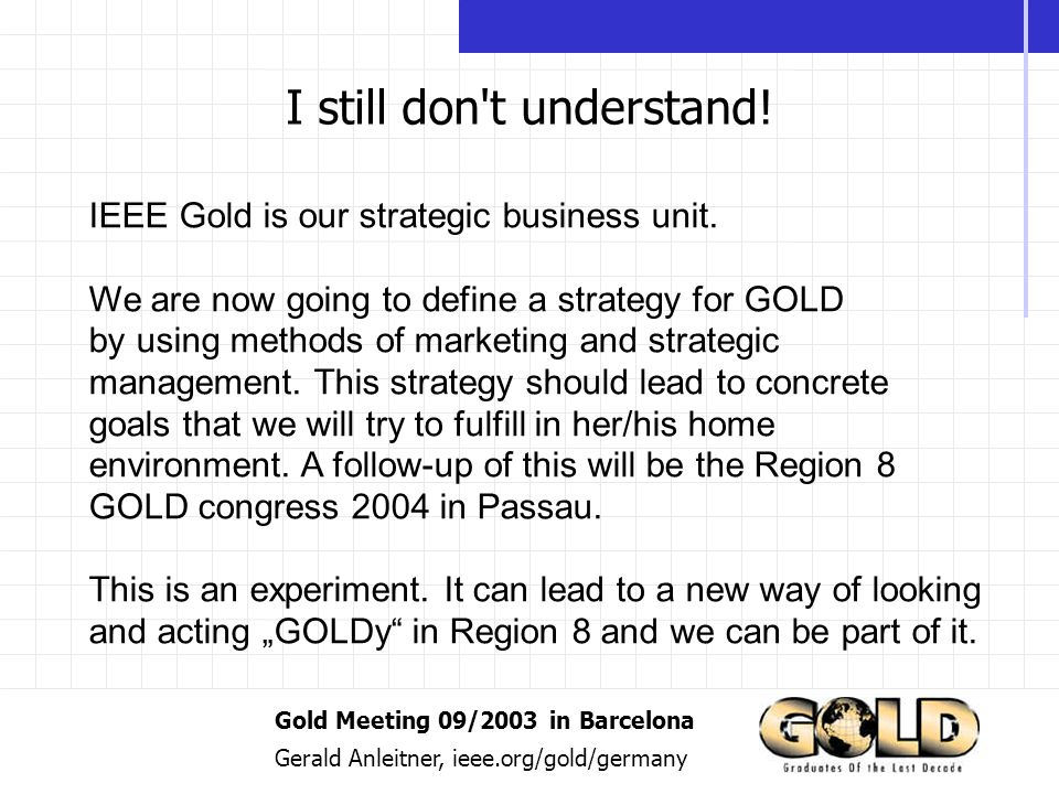 Gold Meeting 09/2003 in Barcelona Gerald Anleitner, ieee.org/gold/germany I still don t understand.