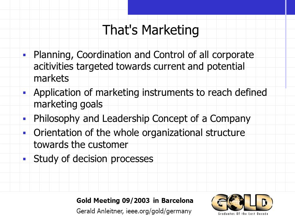 Gold Meeting 09/2003 in Barcelona Gerald Anleitner, ieee.org/gold/germany That s Marketing Planning, Coordination and Control of all corporate acitivities targeted towards current and potential markets Application of marketing instruments to reach defined marketing goals Philosophy and Leadership Concept of a Company Orientation of the whole organizational structure towards the customer Study of decision processes