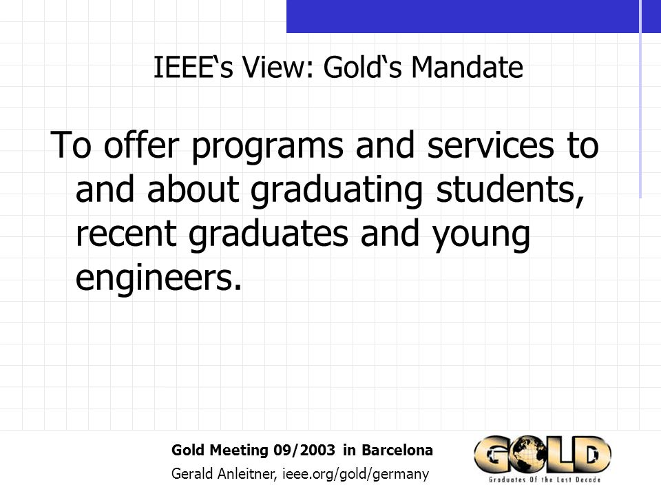 Gold Meeting 09/2003 in Barcelona Gerald Anleitner, ieee.org/gold/germany IEEEs View: Golds Mandate To offer programs and services to and about graduating students, recent graduates and young engineers.