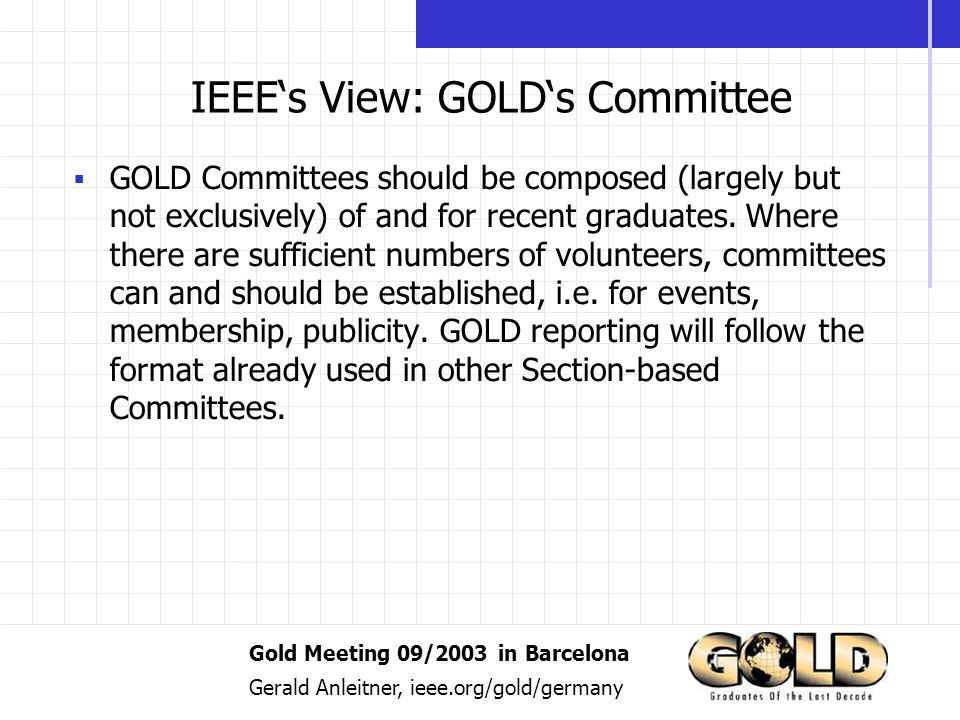 Gold Meeting 09/2003 in Barcelona Gerald Anleitner, ieee.org/gold/germany IEEEs View: GOLDs Committee GOLD Committees should be composed (largely but not exclusively) of and for recent graduates.