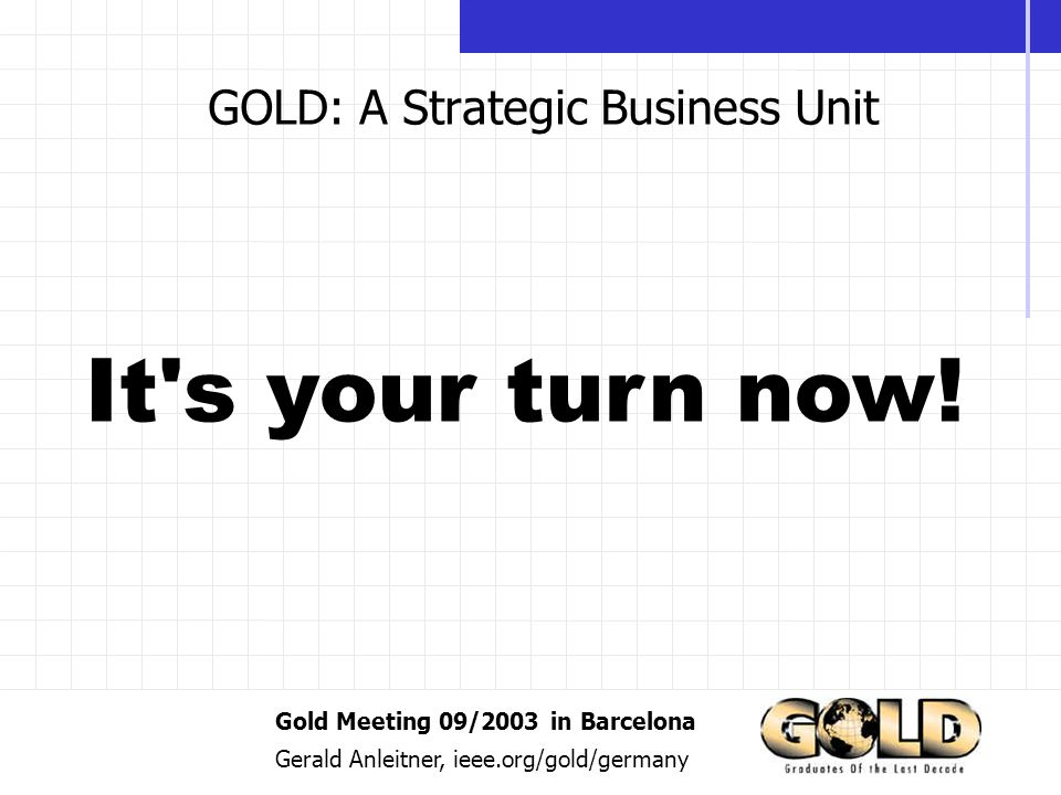 Gold Meeting 09/2003 in Barcelona Gerald Anleitner, ieee.org/gold/germany GOLD: A Strategic Business Unit It s your turn now!