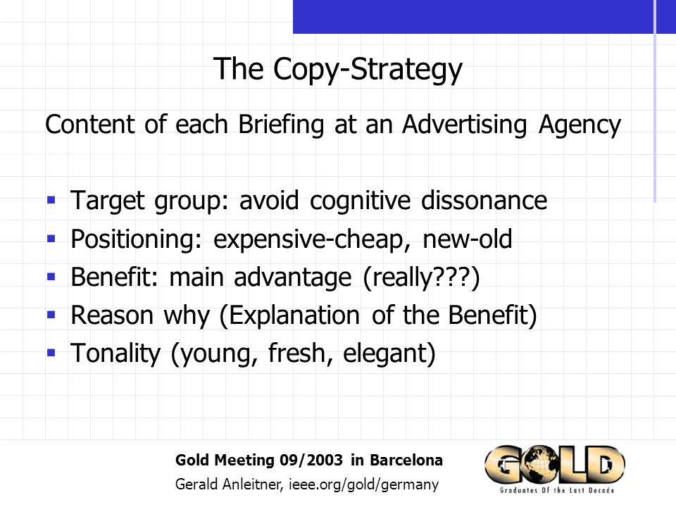 Gold Meeting 09/2003 in Barcelona Gerald Anleitner, ieee.org/gold/germany The Copy-Strategy Content of each Briefing at an Advertising Agency Target group: avoid cognitive dissonance Positioning: expensive-cheap, new-old Benefit: main advantage (really ) Reason why (Explanation of the Benefit) Tonality (young, fresh, elegant)