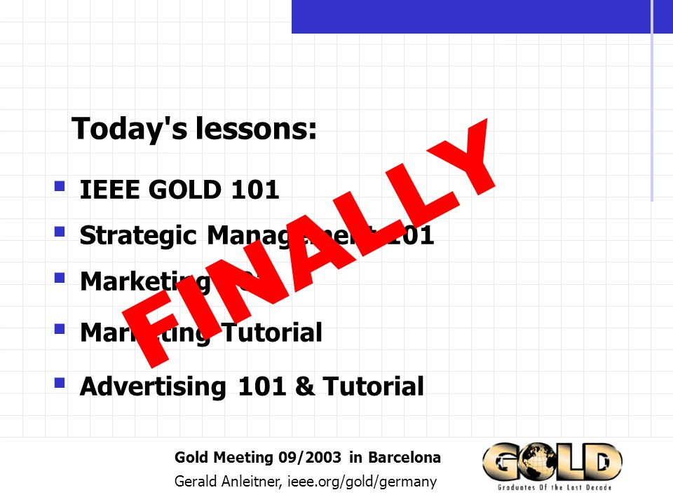 Gold Meeting 09/2003 in Barcelona Gerald Anleitner, ieee.org/gold/germany IEEE GOLD 101 Strategic Management 101 Marketing 101 Marketing Tutorial Advertising 101 & Tutorial Today s lessons: FINALLY