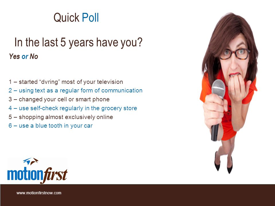 Quick Poll Yes or No 1 – started dvring most of your television 2 – using text as a regular form of communication 3 – changed your cell or smart phone 4 – use self-check regularly in the grocery store 5 – shopping almost exclusively online 6 – use a blue tooth in your car www.motionfirstnow.com In the last 5 years have you