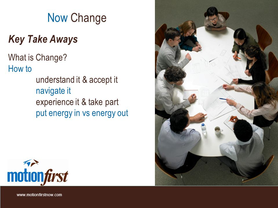 Now Change Key Take Aways What is Change? How to understand it & accept it navigate it experience it & take part put energy in vs energy out www.motio