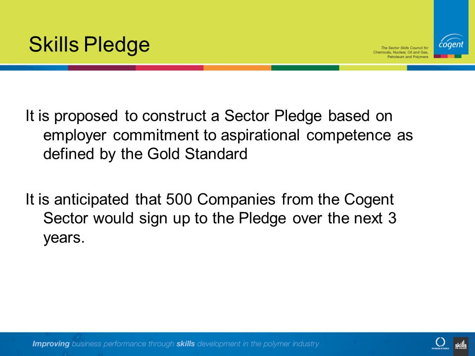 Skills Pledge It is proposed to construct a Sector Pledge based on employer commitment to aspirational competence as defined by the Gold Standard It is anticipated that 500 Companies from the Cogent Sector would sign up to the Pledge over the next 3 years.