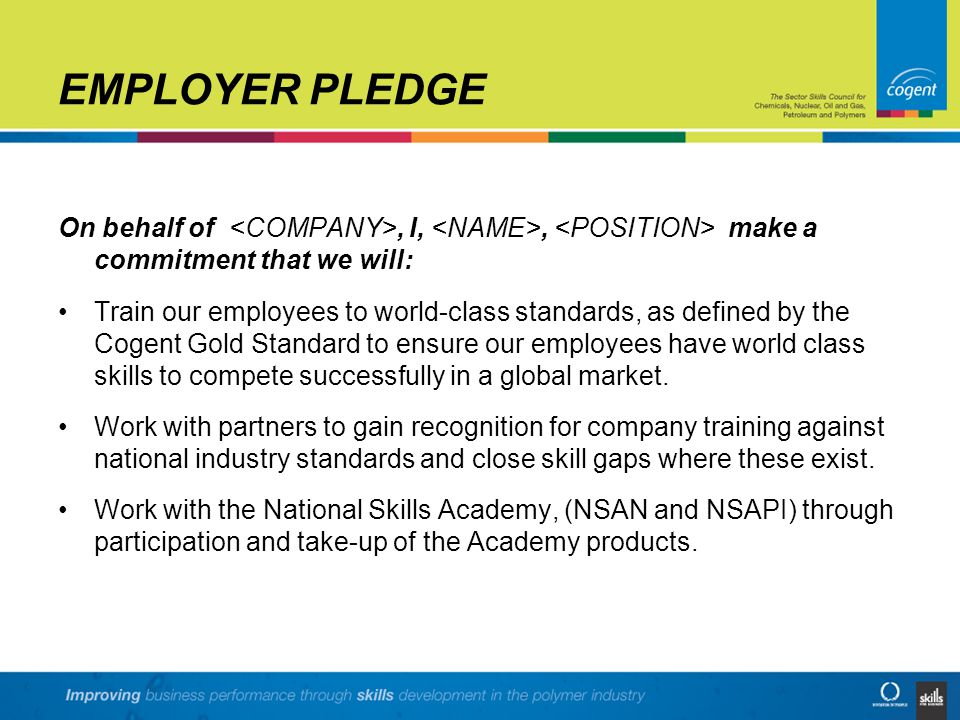 EMPLOYER PLEDGE On behalf of, I,, make a commitment that we will: Train our employees to world-class standards, as defined by the Cogent Gold Standard
