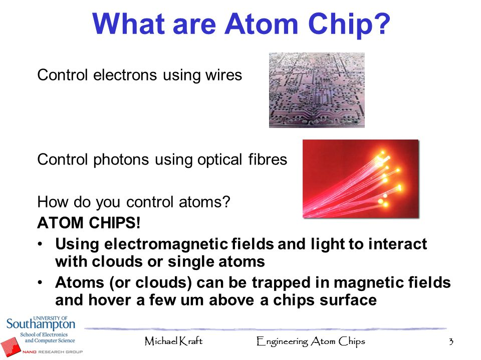 Michael KraftEngineering Atom Chips3 Control electrons using wires Control photons using optical fibres How do you control atoms? ATOM CHIPS! Using el