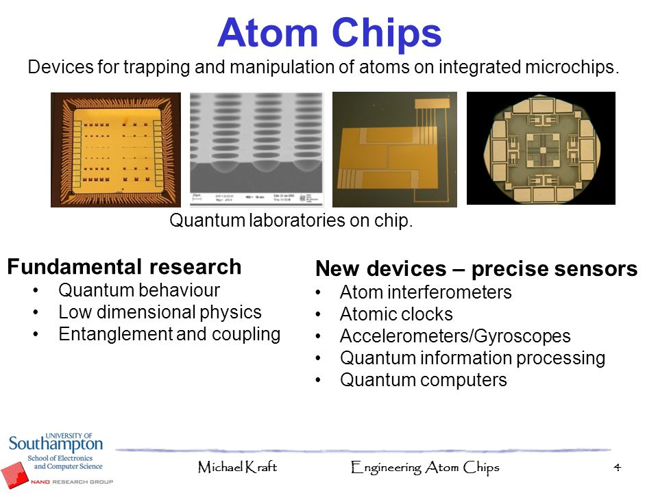 Michael KraftEngineering Atom Chips45 Microfabrication is a very suitable approach for manipulating clouds of or single atoms Established a modular toolbox for atom chips, including wires, optical cavities and actuators The near future Atom arrays Control over single atoms Further forward Miniaturised atom devices and sensors Far future Quantum computing with neutral atoms.