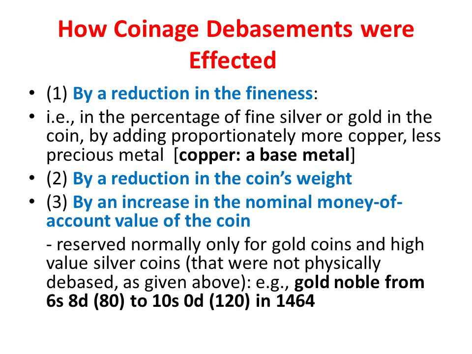 How Coinage Debasements were Effected (1) By a reduction in the fineness: i.e., in the percentage of fine silver or gold in the coin, by adding proportionately more copper, less precious metal [copper: a base metal] (2) By a reduction in the coins weight (3) By an increase in the nominal money-of- account value of the coin - reserved normally only for gold coins and high value silver coins (that were not physically debased, as given above): e.g., gold noble from 6s 8d (80) to 10s 0d (120) in 1464
